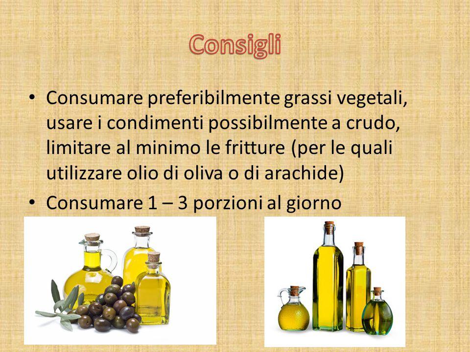 Consumare preferibilmente grassi vegetali, usare i condimenti possibilmente a crudo, limitare al minimo le fritture (per le quali utilizzare olio di oliva o di arachide) Consumare 1 – 3 porzioni al giorno