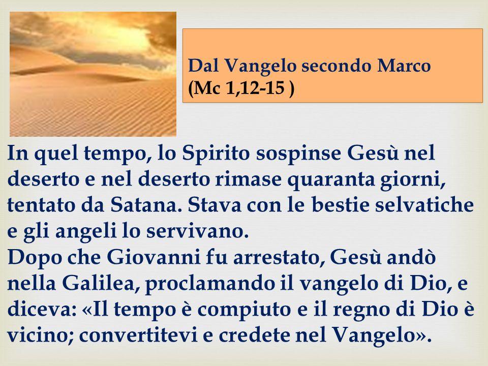 Dal Vangelo secondo Marco (Mc 1,12-15 ) Dal Vangelo secondo Marco (Mc 1,12-15 ) In quel tempo, lo Spirito sospinse Gesù nel deserto e nel deserto rimase quaranta giorni, tentato da Satana.