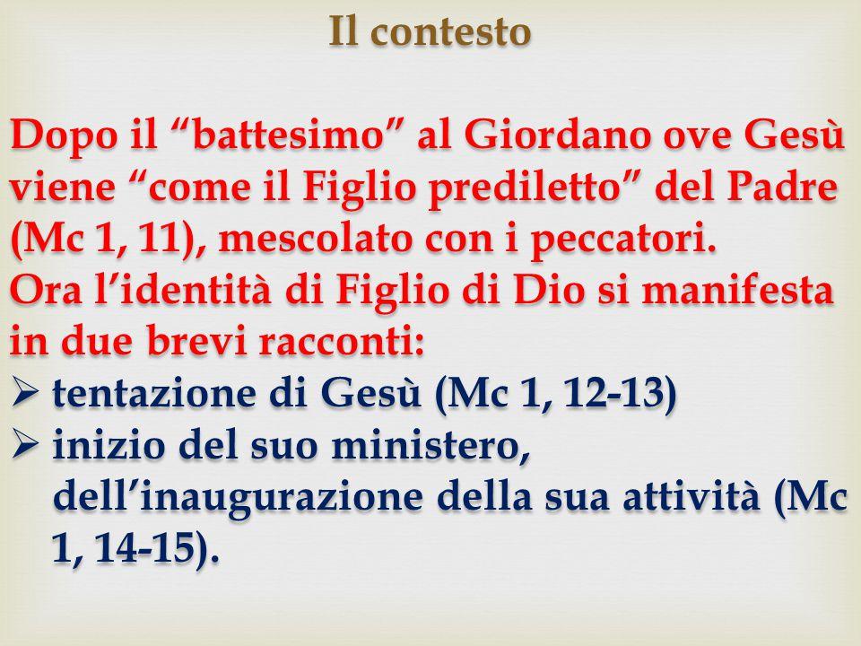 Il contesto Dopo il battesimo al Giordano ove Gesù viene come il Figlio prediletto del Padre (Mc 1, 11), mescolato con i peccatori.