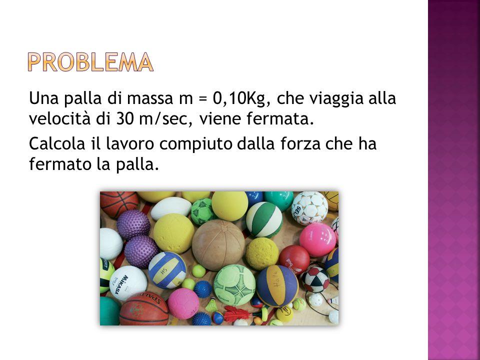 Una palla di massa m = 0,10Kg, che viaggia alla velocità di 30 m/sec, viene fermata.