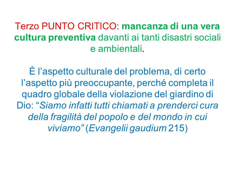 Terzo PUNTO CRITICO: mancanza di una vera cultura preventiva davanti ai tanti disastri sociali e ambientali. È l'aspetto culturale del problema, di ce