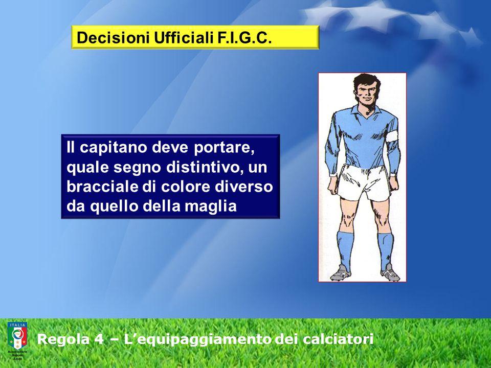 Regola 4 – L'equipaggiamento dei calciatori Il capitano deve portare, quale segno distintivo, un bracciale di colore diverso da quello della maglia De