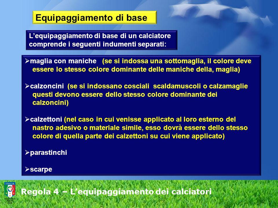 Regola 4 – L'equipaggiamento dei calciatori Equipaggiamento di base L'equipaggiamento di base di un calciatore comprende i seguenti indumenti separati