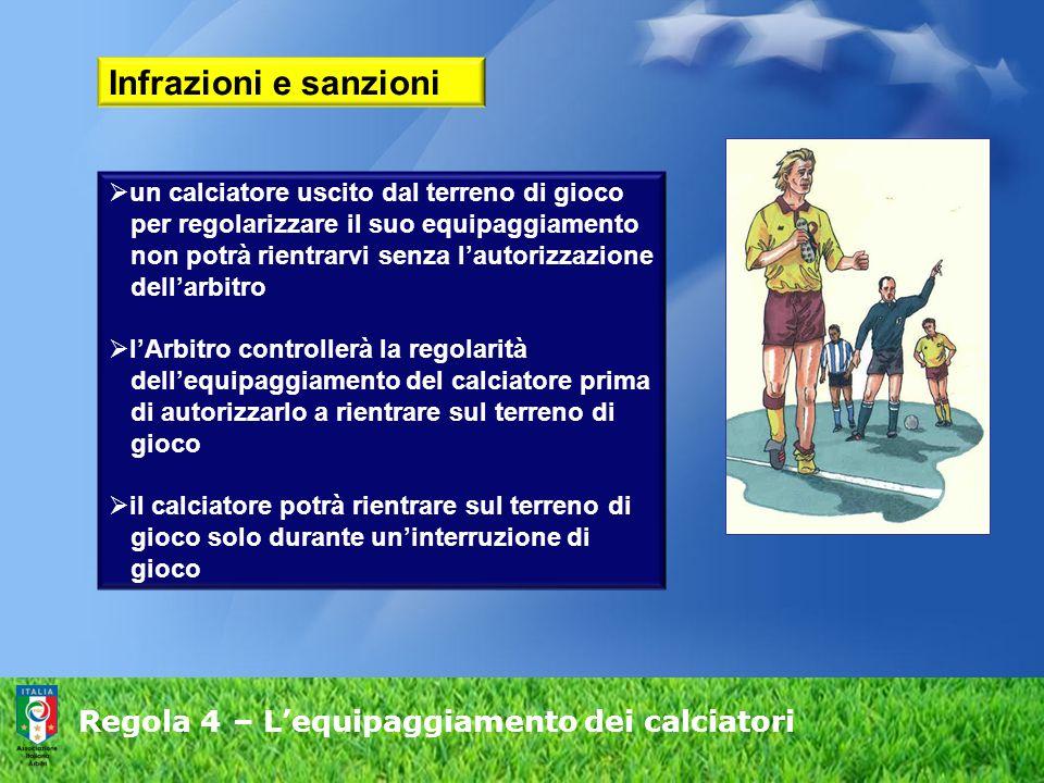 Regola 4 – L'equipaggiamento dei calciatori Infrazioni e sanzioni  un calciatore uscito dal terreno di gioco per regolarizzare il suo equipaggiamento