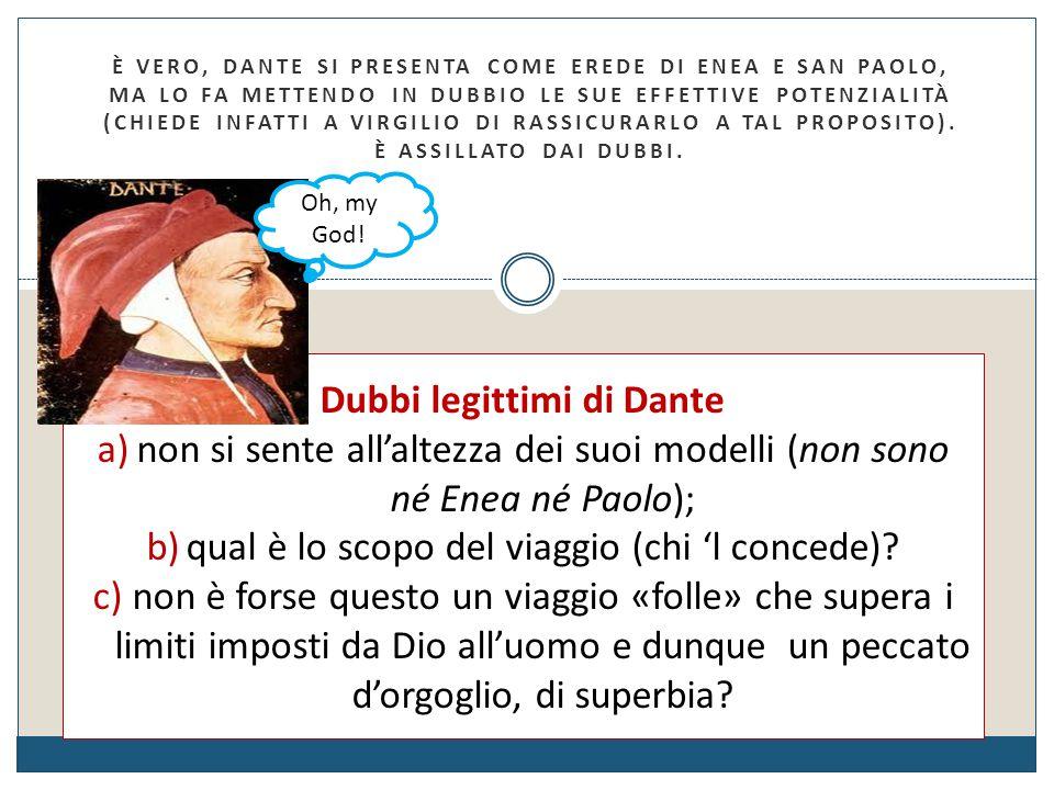 È vero, Dante si presenta come erede di Enea e san Paolo, ma lo fa mettendo in dubbio le sue effettive potenzialità (chiede infatti a Virgilio di rass