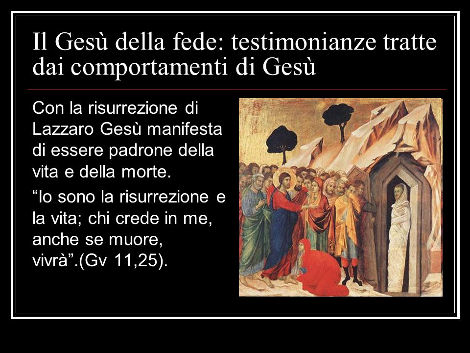 Il Gesù della fede: testimonianze tratte dai comportamenti di Gesù Con la risurrezione di Lazzaro Gesù manifesta di essere padrone della vita e della morte.