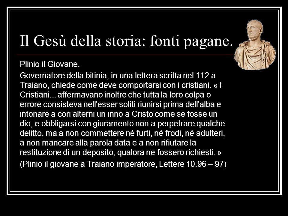 Il Gesù della storia: fonti pagane. Plinio il Giovane. Governatore della bitinia, in una lettera scritta nel 112 a Traiano, chiede come deve comportar