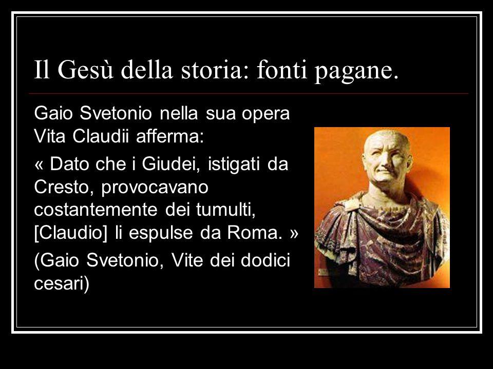 Il Gesù della storia: fonti pagane. Gaio Svetonio nella sua opera Vita Claudii afferma: « Dato che i Giudei, istigati da Cresto, provocavano costantem