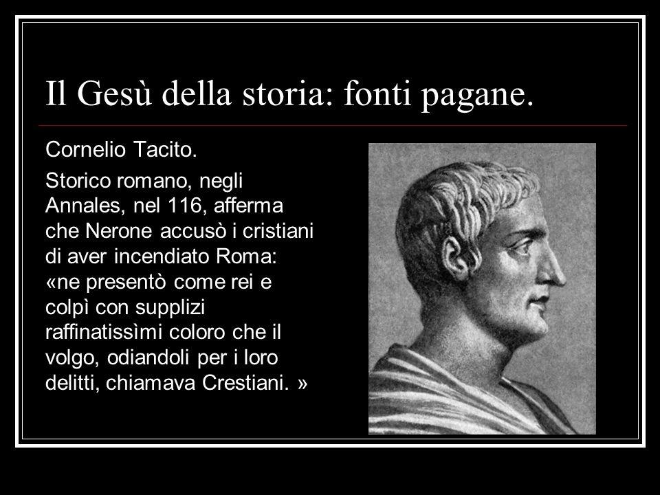 Il Gesù della storia: fonti pagane. Cornelio Tacito. Storico romano, negli Annales, nel 116, afferma che Nerone accusò i cristiani di aver incendiato