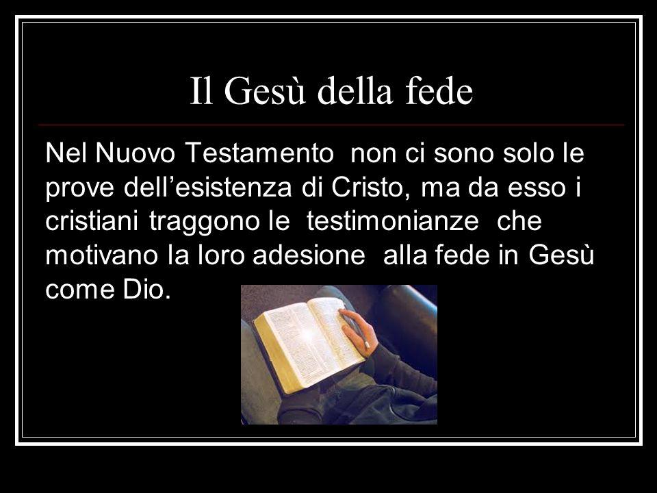 Il Gesù della fede Nel Nuovo Testamento non ci sono solo le prove dell'esistenza di Cristo, ma da esso i cristiani traggono le testimonianze che motivano la loro adesione alla fede in Gesù come Dio.