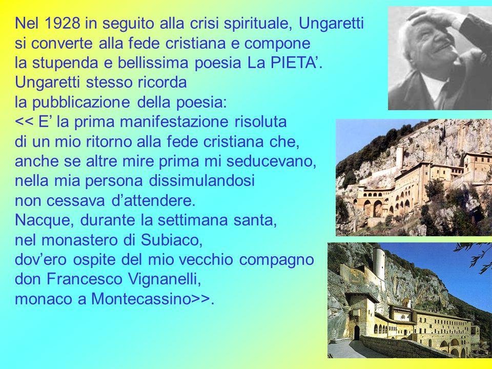 Nel 1928 in seguito alla crisi spirituale, Ungaretti si converte alla fede cristiana e compone la stupenda e bellissima poesia La PIETA'. Ungaretti st