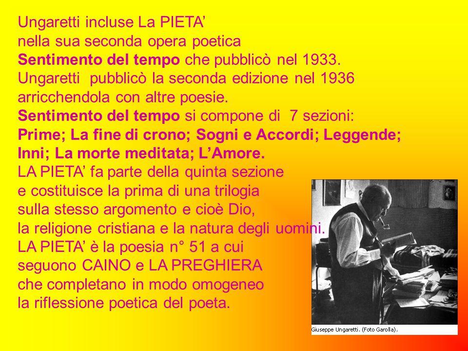 Ungaretti incluse La PIETA' nella sua seconda opera poetica Sentimento del tempo che pubblicò nel 1933. Ungaretti pubblicò la seconda edizione nel 193