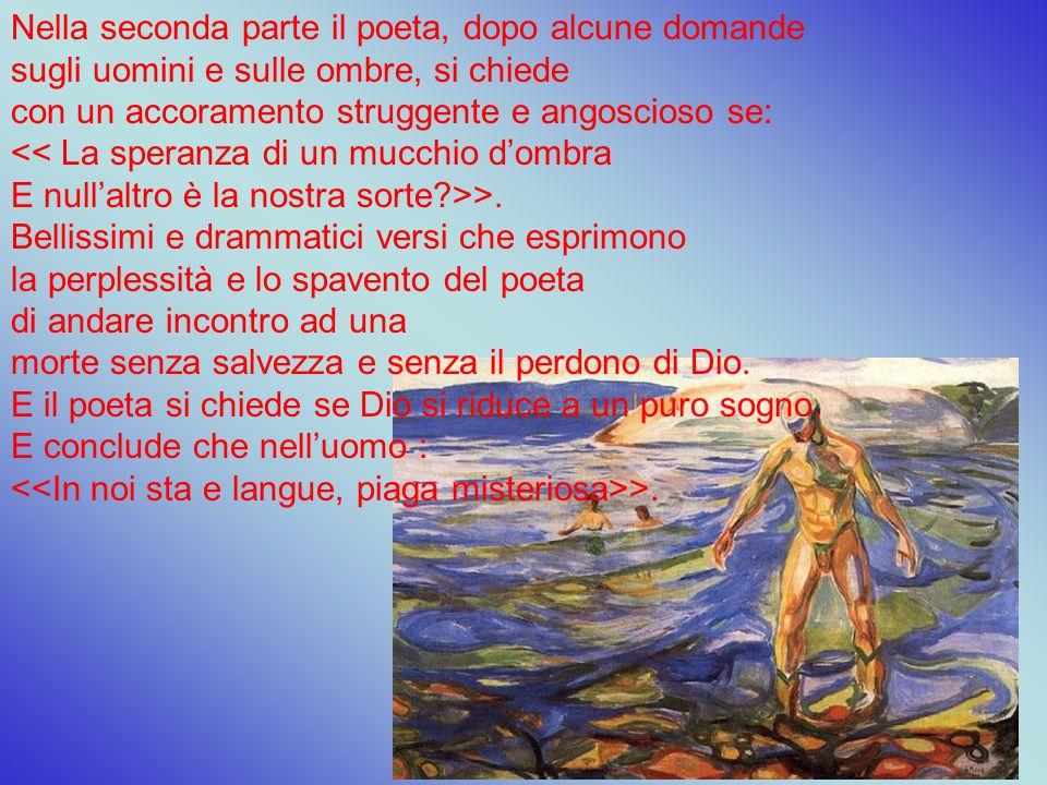 Nella seconda parte il poeta, dopo alcune domande sugli uomini e sulle ombre, si chiede con un accoramento struggente e angoscioso se: << La speranza