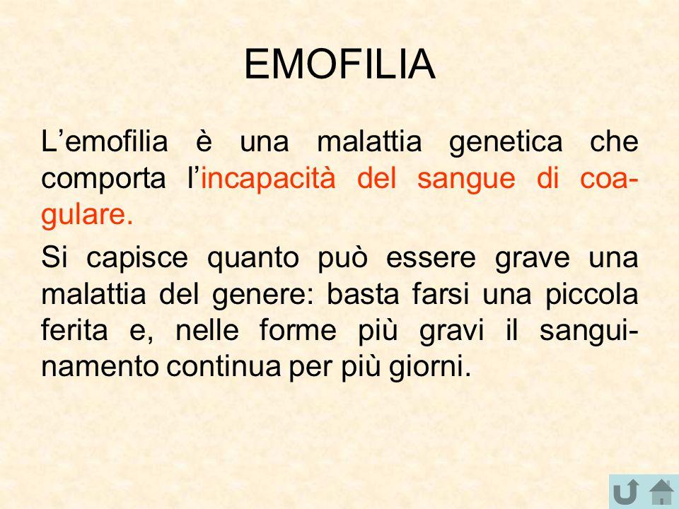 EMOFILIA L'emofilia è una malattia genetica che comporta l'incapacità del sangue di coa- gulare. Si capisce quanto può essere grave una malattia del g