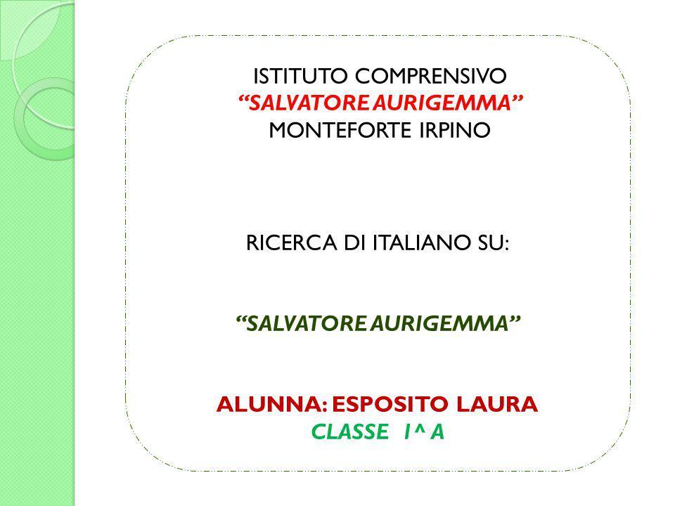 """ISTITUTO COMPRENSIVO """"SALVATORE AURIGEMMA"""" MONTEFORTE IRPINO RICERCA DI ITALIANO SU: """"SALVATORE AURIGEMMA"""" ALUNNA: ESPOSITO LAURA CLASSE 1^ A"""