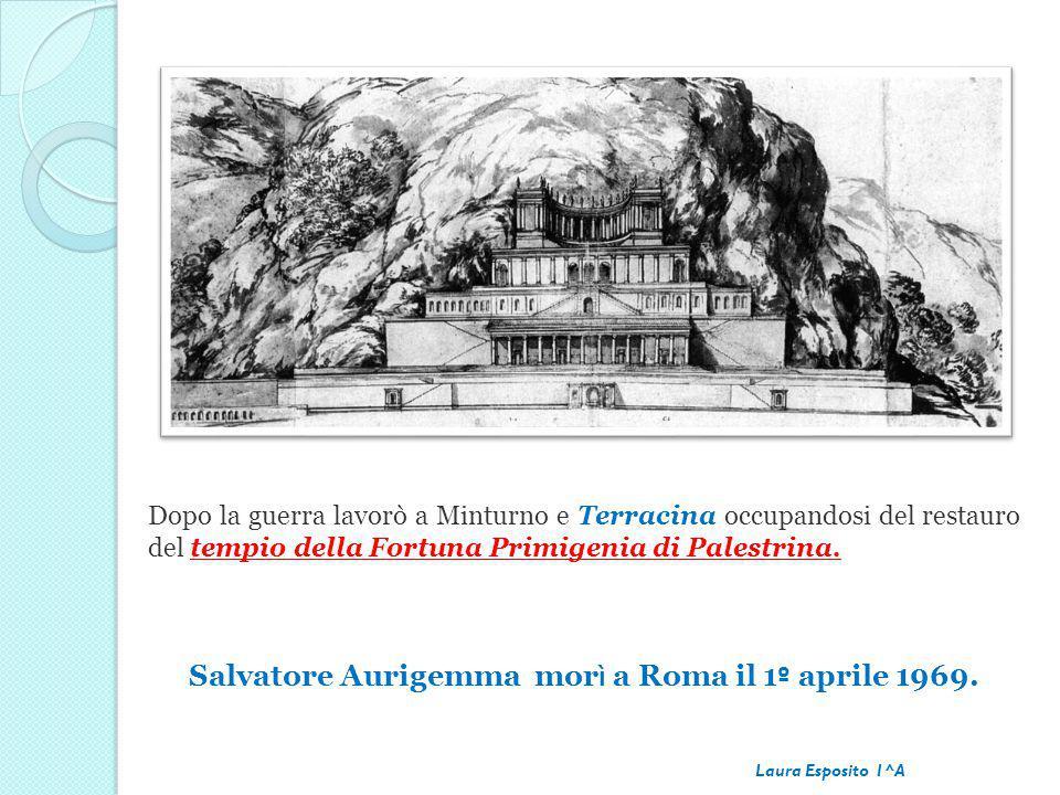Dopo la guerra lavorò a Minturno e Terracina occupandosi del restauro del tempio della Fortuna Primigenia di Palestrina. Salvatore Aurigemma mor ì a R
