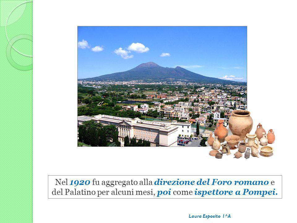 Nel 1920 fu aggregato alla direzione del Foro romano e del Palatino per alcuni mesi, poi come ispettore a Pompei. Laura Esposito 1^A