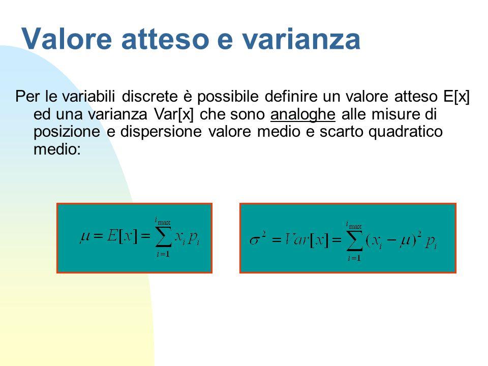 Valore atteso e varianza Per le variabili discrete è possibile definire un valore atteso E[x] ed una varianza Var[x] che sono analoghe alle misure di posizione e dispersione valore medio e scarto quadratico medio: