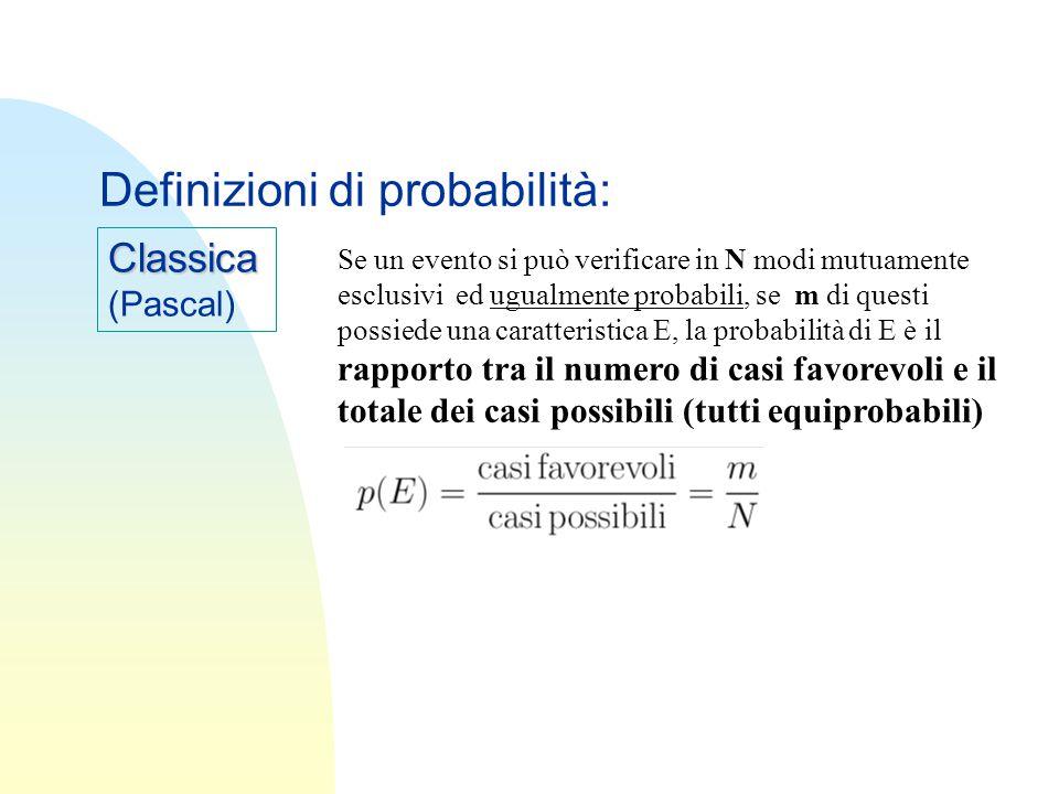 Classica (Pascal) Definizioni di probabilità: Se un evento si può verificare in N modi mutuamente esclusivi ed ugualmente probabili, se m di questi possiede una caratteristica E, la probabilità di E è il rapporto tra il numero di casi favorevoli e il totale dei casi possibili (tutti equiprobabili)