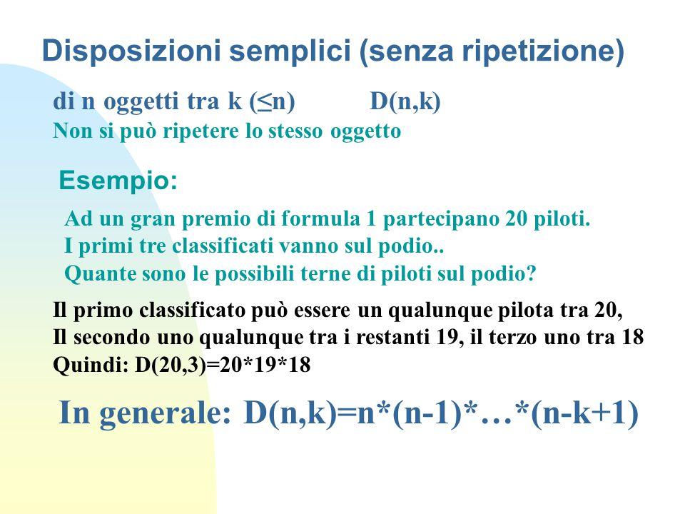 Disposizioni semplici (senza ripetizione) di n oggetti tra k (≤n) D(n,k) Non si può ripetere lo stesso oggetto Esempio: Ad un gran premio di formula 1 partecipano 20 piloti.