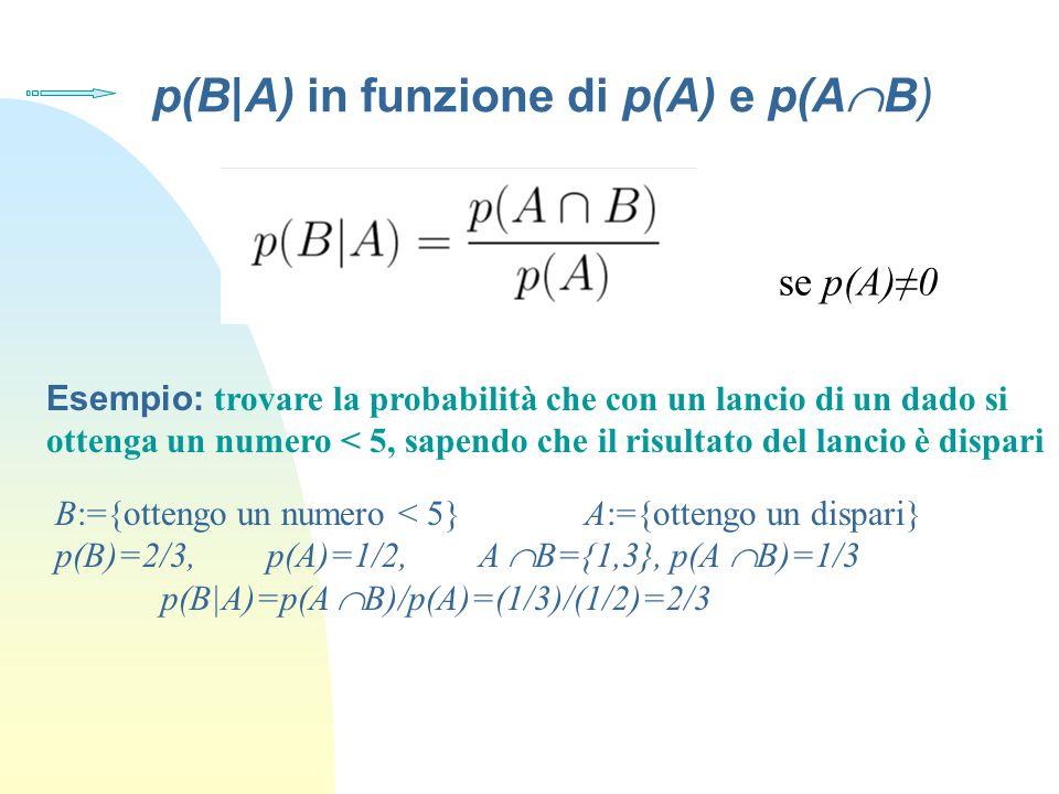 p(B|A) in funzione di p(A) e p(A  B) se p(A)≠0 Esempio: trovare la probabilità che con un lancio di un dado si ottenga un numero < 5, sapendo che il risultato del lancio è dispari B:={ottengo un numero < 5} A:={ottengo un dispari} p(B)=2/3, p(A)=1/2, A  B={1,3}, p(A  B)=1/3 p(B|A)=p(A  B)/p(A)=(1/3)/(1/2)=2/3