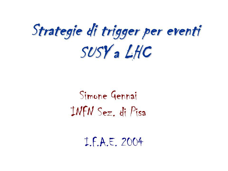 2 Simone Gennai Trigger per eventi SUSY ad LHC IFAE 2004 Sezioni d'urto di vari processi a LHC I processi di QCD rappresentano un fondo preoccupante per molti canali di fisica, a causa della loro alta sezione d'urto.
