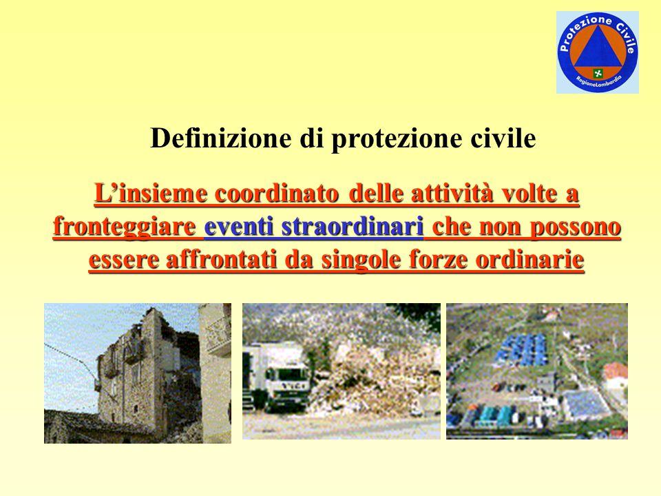 Definizione di protezione civile L'insieme coordinato delle attività volte a fronteggiare eventi straordinari che non possono essere affrontati da singole forze ordinarie