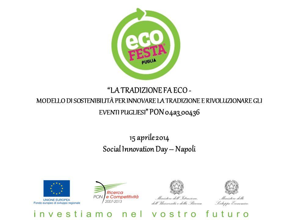 LA TRADIZIONE FA ECO - MODELLO DI SOSTENIBILITÀ PER INNOVARE LA TRADIZIONE E RIVOLUZIONARE GLI EVENTI PUGLIESI PON 04a3_00436 15 aprile 2014 Social Innovation Day – Napoli