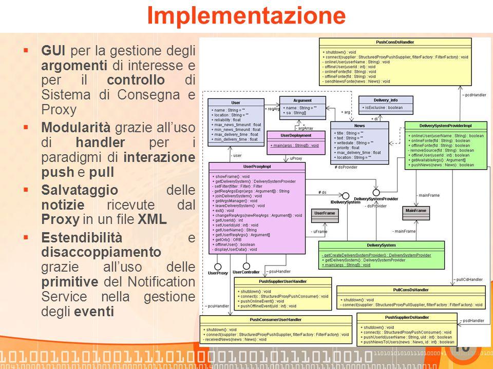 10 Implementazione  GUI per la gestione degli argomenti di interesse e per il controllo di Sistema di Consegna e Proxy  Modularità grazie all'uso di handler per i paradigmi di interazione push e pull  Salvataggio delle notizie ricevute dal Proxy in un file XML  Estendibilità e disaccoppiamento grazie all'uso delle primitive del Notification Service nella gestione degli eventi
