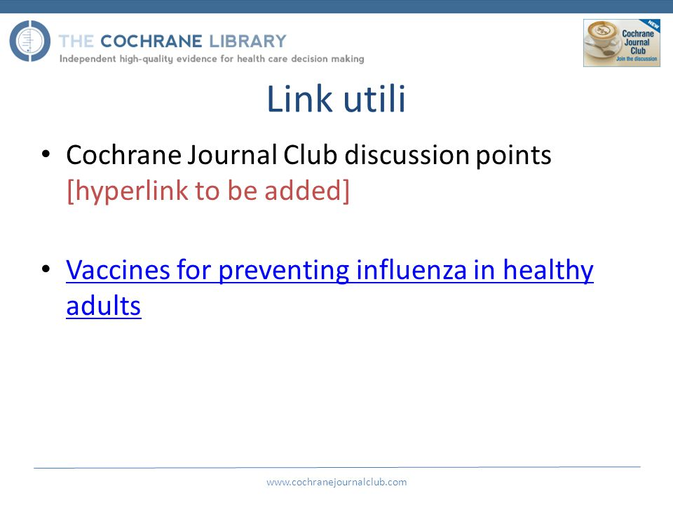 Link utili Cochrane Journal Club discussion points [hyperlink to be added] Vaccines for preventing influenza in healthy adults Vaccines for preventing influenza in healthy adults www.cochranejournalclub.com