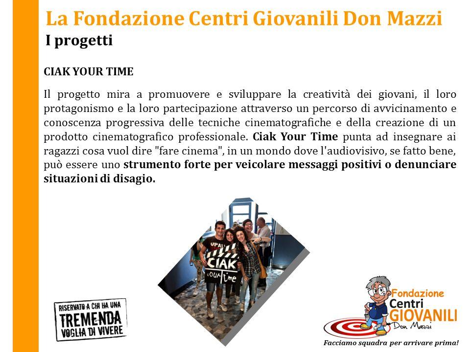 La Fondazione Centri Giovanili Don Mazzi I progetti CIAK YOUR TIME Facciamo squadra per arrivare prima! Il progetto mira a promuovere e sviluppare la
