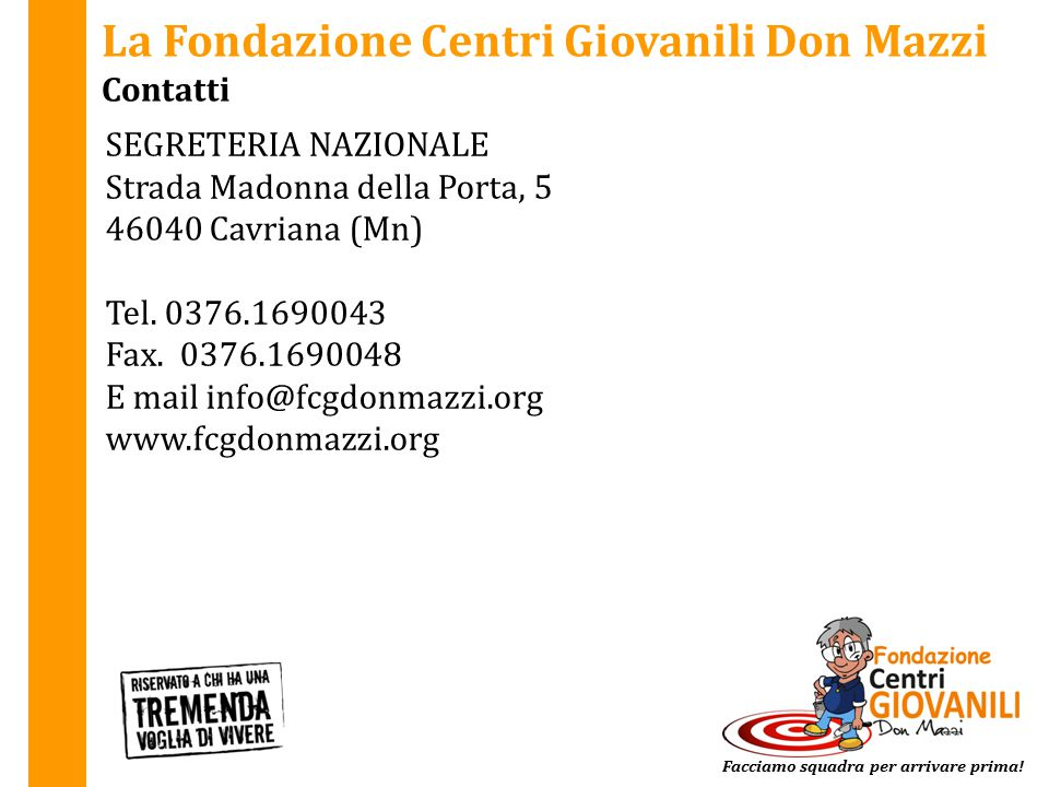 La Fondazione Centri Giovanili Don Mazzi Contatti SEGRETERIA NAZIONALE Strada Madonna della Porta, 5 46040 Cavriana (Mn) Tel. 0376.1690043 Fax. 0376.1