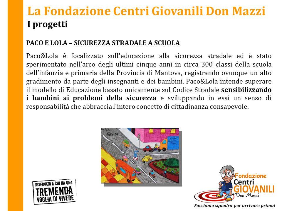La Fondazione Centri Giovanili Don Mazzi I progetti PACO E LOLA – SICUREZZA STRADALE A SCUOLA Facciamo squadra per arrivare prima! Paco&Lola è focaliz