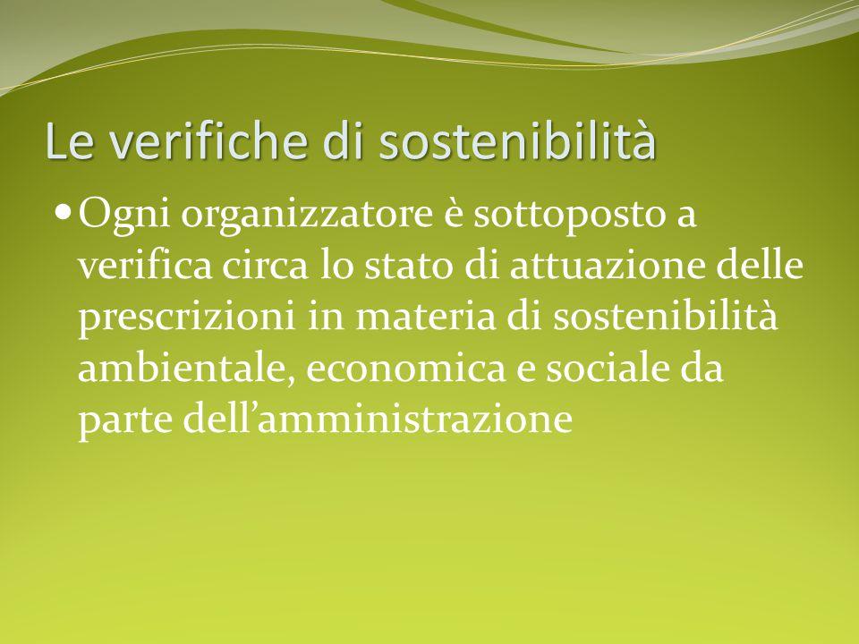 Le verifiche di sostenibilità Ogni organizzatore è sottoposto a verifica circa lo stato di attuazione delle prescrizioni in materia di sostenibilità ambientale, economica e sociale da parte dell'amministrazione