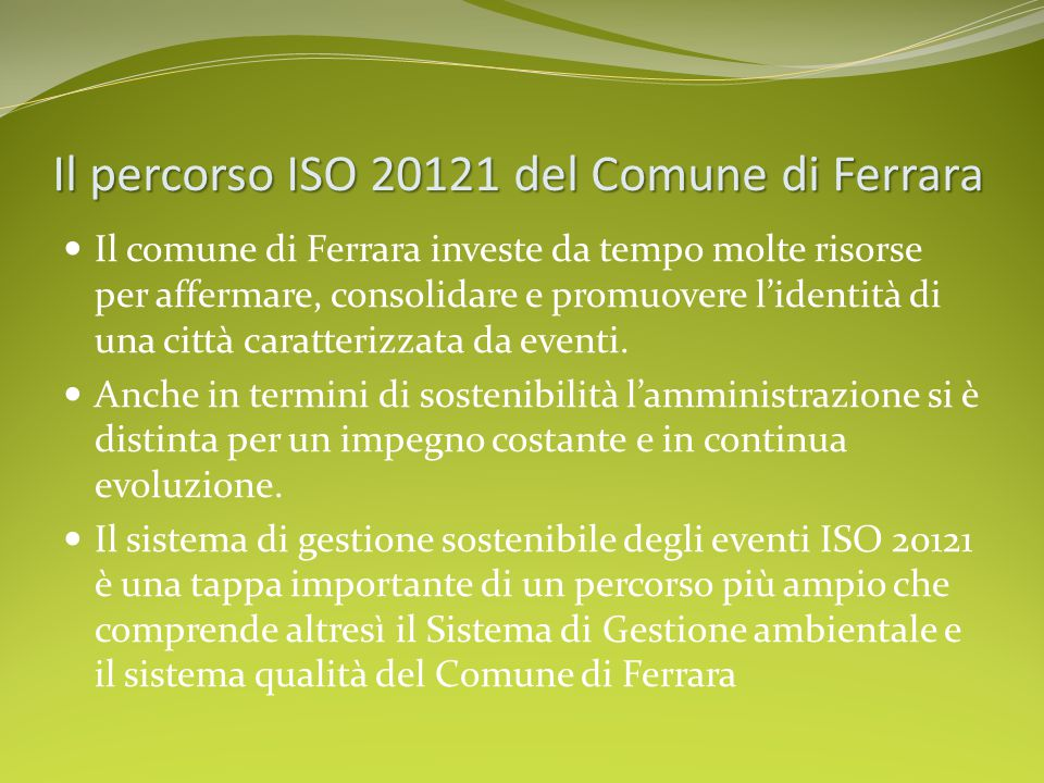 Ilpercorso ISO 20121 del Comune di Ferrara Il percorso ISO 20121 del Comune di Ferrara Il comune di Ferrara investe da tempo molte risorse per affermare, consolidare e promuovere l'identità di una città caratterizzata da eventi.