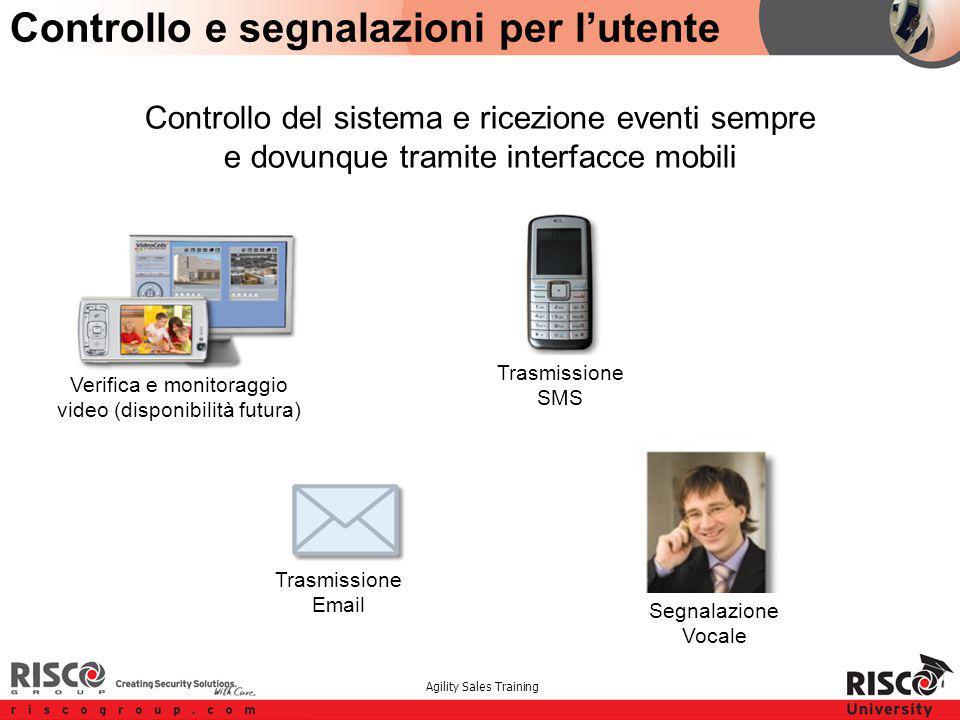Agility Sales Training Verifica e monitoraggio video (disponibilità futura) Trasmissione SMS Trasmissione Email Segnalazione Vocale Controllo del sistema e ricezione eventi sempre e dovunque tramite interfacce mobili Controllo e segnalazioni per l'utente