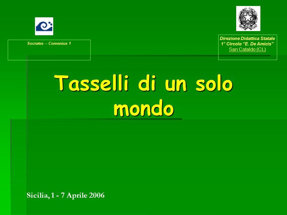 """Tasselli di un solo mondo Socrates – Comenius 1 Direzione Didattica Statale 1° Circolo """"E. De Amicis"""" San Cataldo (CL) Sicilia, 1 - 7 Aprile 2006"""