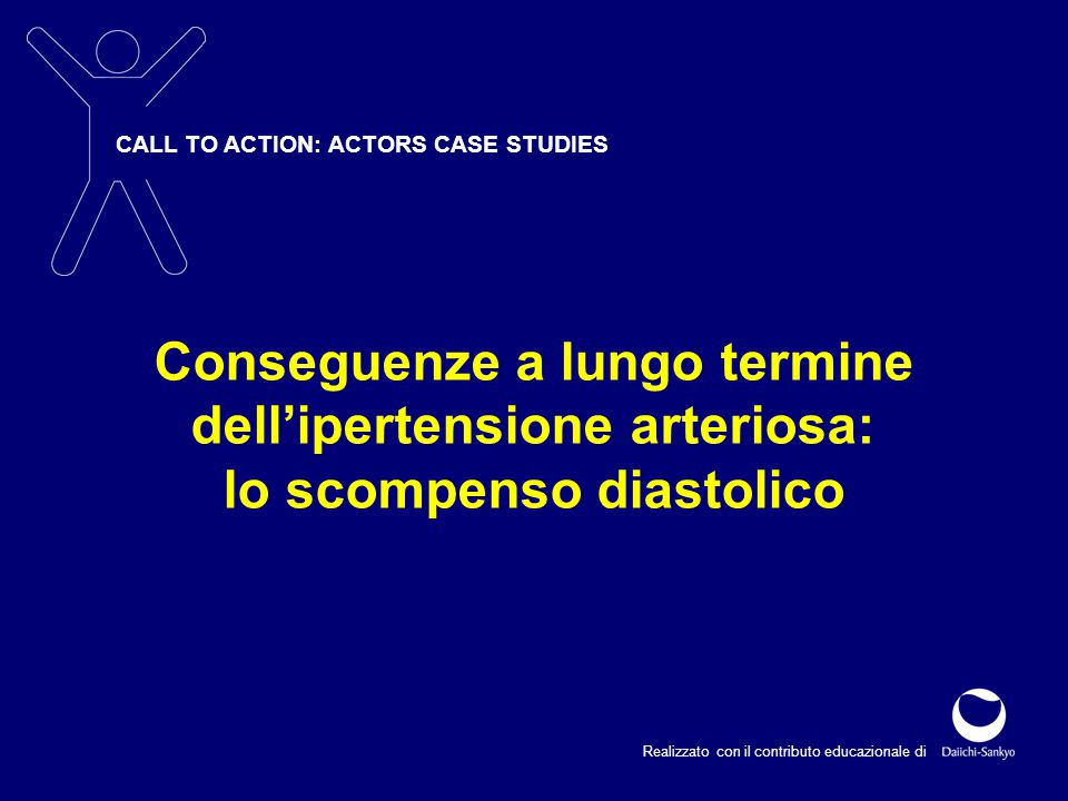 CALL TO ACTION: ACTORS CASE STUDIES Realizzato con il contributo educazionale di Conseguenze a lungo termine dell'ipertensione arteriosa: lo scompenso