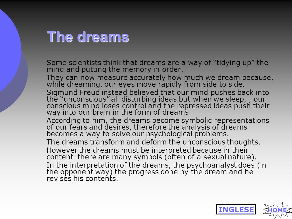 "The dreams Some scientists think that dreams are a way of ""tidying up"" the mind and putting the memory in order. They can now measure accurately how m"