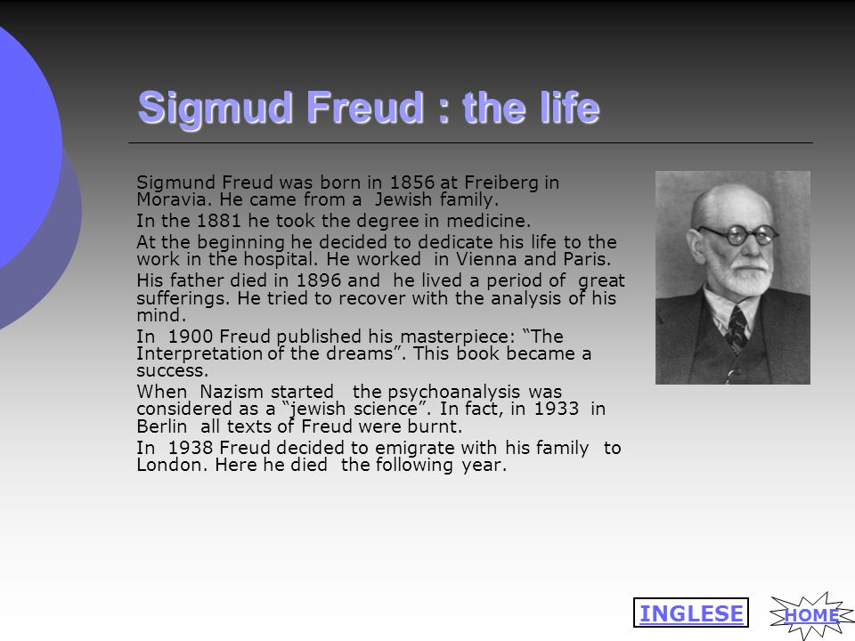 Sigmud Freud : the life Sigmund Freud was born in 1856 at Freiberg in Moravia. He came from a Jewish family. In the 1881 he took the degree in medicin