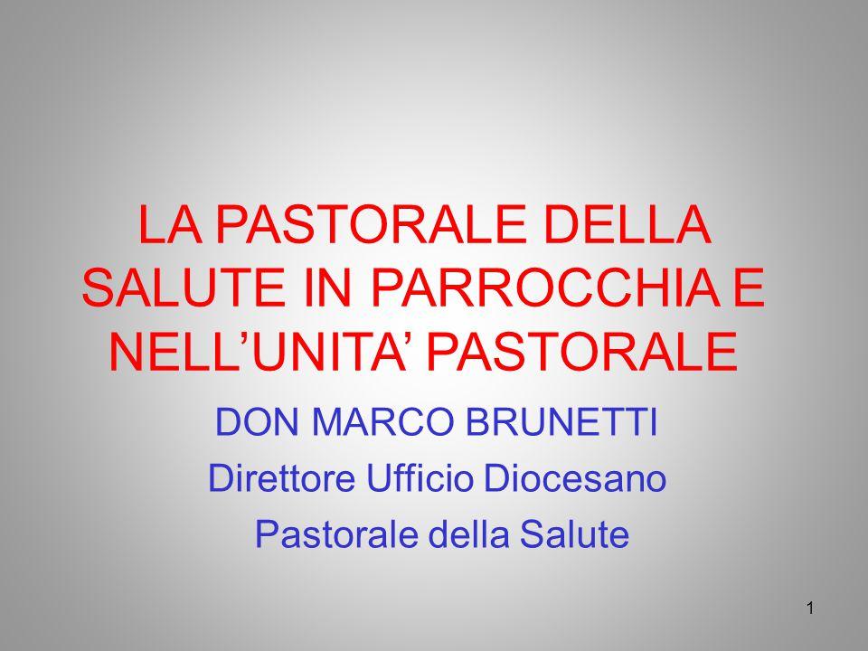 LA PASTORALE DELLA SALUTE IN PARROCCHIA E NELL'UNITA' PASTORALE DON MARCO BRUNETTI Direttore Ufficio Diocesano Pastorale della Salute 1