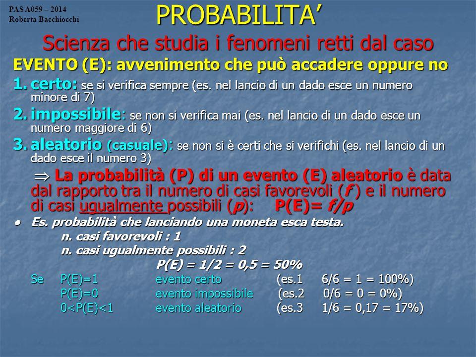 PROBABILITA' Scienza che studia i fenomeni retti dal caso EVENTO (E): avvenimento che può accadere oppure no 1.certo: se si verifica sempre (es.