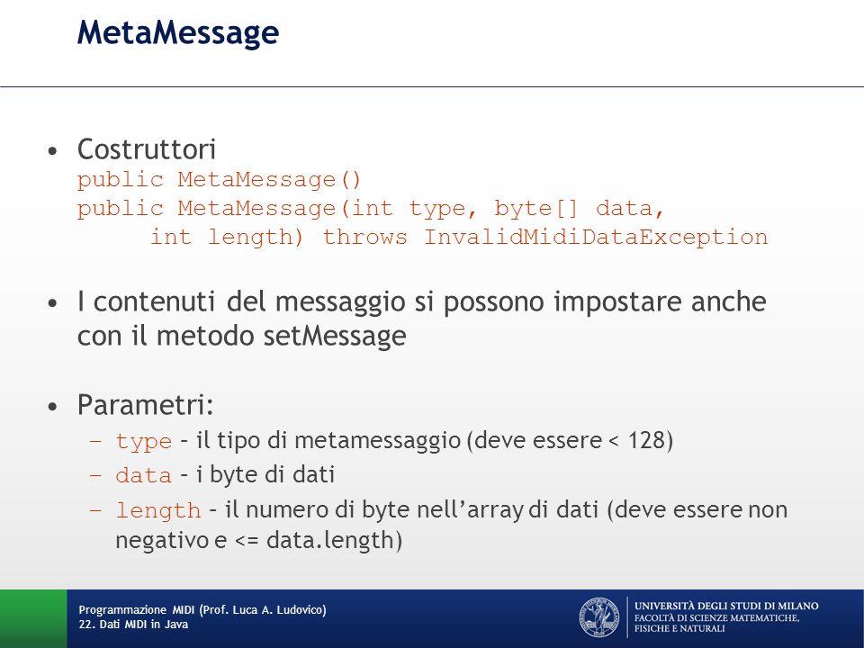 MetaMessage Costruttori public MetaMessage() public MetaMessage(int type, byte[] data, int length) throws InvalidMidiDataException I contenuti del messaggio si possono impostare anche con il metodo setMessage Parametri: –type – il tipo di metamessaggio (deve essere < 128) –data – i byte di dati –length – il numero di byte nell'array di dati (deve essere non negativo e <= data.length) Programmazione MIDI (Prof.