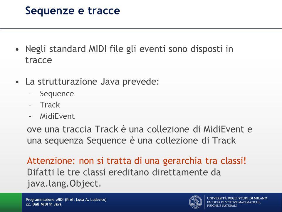 Sequenze e tracce Negli standard MIDI file gli eventi sono disposti in tracce La strutturazione Java prevede: – Sequence – Track – MidiEvent ove una traccia Track è una collezione di MidiEvent e una sequenza Sequence è una collezione di Track Attenzione: non si tratta di una gerarchia tra classi.