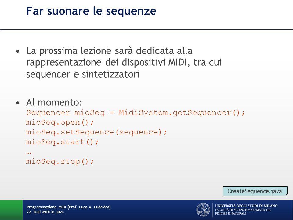 Far suonare le sequenze La prossima lezione sarà dedicata alla rappresentazione dei dispositivi MIDI, tra cui sequencer e sintetizzatori Al momento: Sequencer mioSeq = MidiSystem.getSequencer(); mioSeq.open(); mioSeq.setSequence(sequence); mioSeq.start(); … mioSeq.stop(); Programmazione MIDI (Prof.