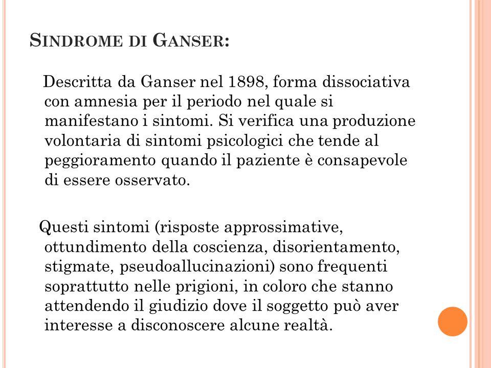 S INDROME DI G ANSER : Descritta da Ganser nel 1898, forma dissociativa con amnesia per il periodo nel quale si manifestano i sintomi. Si verifica una