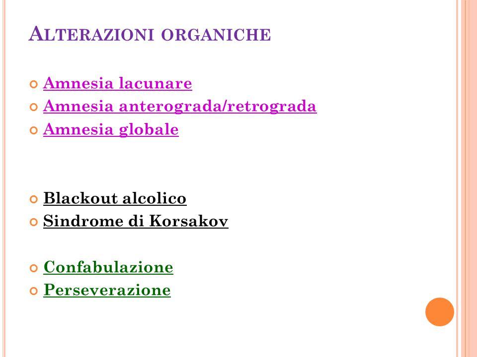 A LTERAZIONI ORGANICHE Amnesia lacunare Amnesia anterograda/retrograda Amnesia globale Blackout alcolico Sindrome di Korsakov Confabulazione Persevera