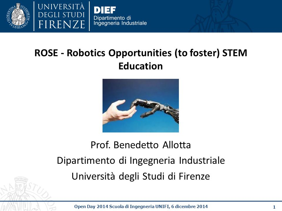 1 Open Day 2014 Scuola di Ingegneria UNIFI, 6 dicembre 2014 ROSE - Robotics Opportunities (to foster) STEM Education Prof. Benedetto Allotta Dipartime