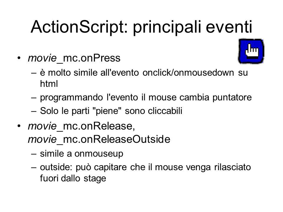 ActionScript: principali eventi movie_mc.onPress –è molto simile all evento onclick/onmousedown su html –programmando l evento il mouse cambia puntatore –Solo le parti piene sono cliccabili movie_mc.onRelease, movie_mc.onReleaseOutside –simile a onmouseup –outside: può capitare che il mouse venga rilasciato fuori dallo stage