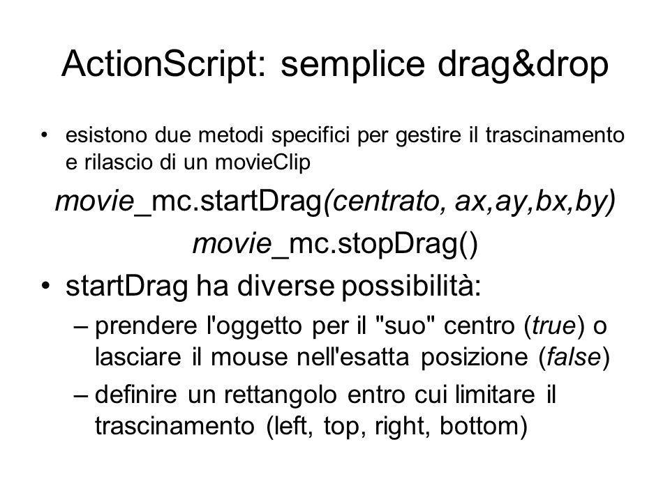 ActionScript: semplice drag&drop esistono due metodi specifici per gestire il trascinamento e rilascio di un movieClip movie_mc.startDrag(centrato, ax,ay,bx,by) movie_mc.stopDrag() startDrag ha diverse possibilità: –prendere l oggetto per il suo centro (true) o lasciare il mouse nell esatta posizione (false) –definire un rettangolo entro cui limitare il trascinamento (left, top, right, bottom)
